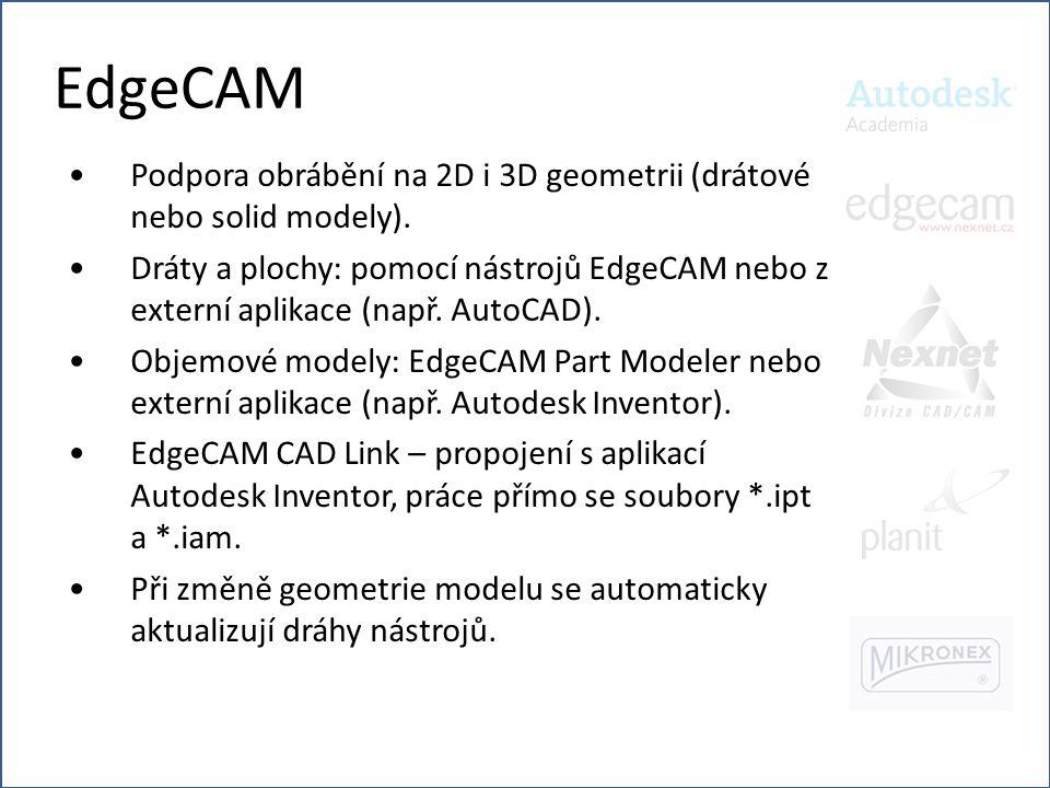 EdgeCAM •Podpora obrábění na 2D i 3D geometrii (drátové nebo solid modely). •Dráty a plochy: pomocí nástrojů EdgeCAM nebo z externí aplikace (např. Au