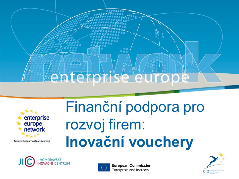 Title Sub-title PLACE PARTNER'S LOGO HERE European Commission Enterprise and Industry Finanční podpora pro rozvoj firem: Inovační vouchery European Commission Enterprise and Industry