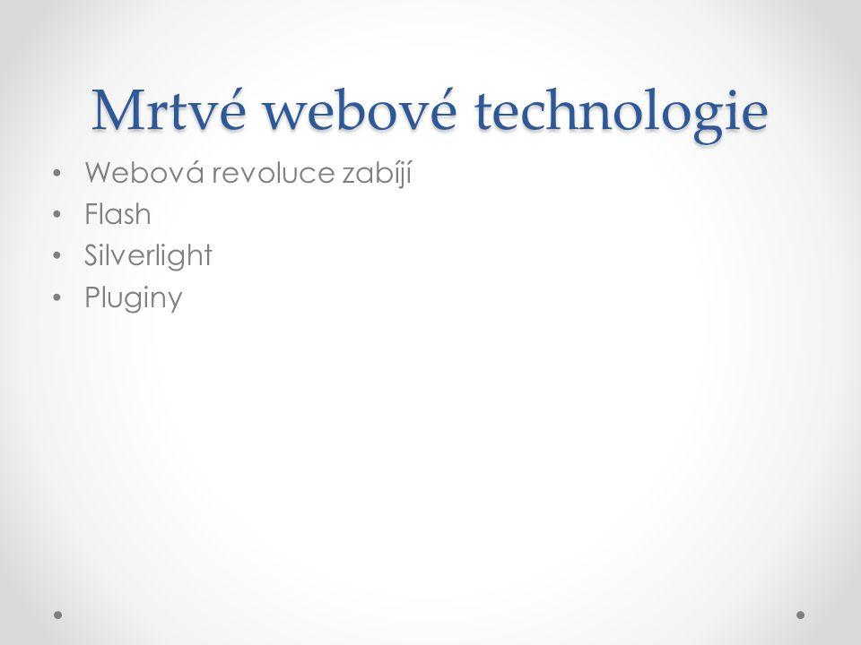 Mrtvé webové technologie • Webová revoluce zabíjí • Flash • Silverlight • Pluginy