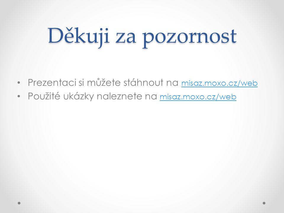 Děkuji za pozornost • Prezentaci si můžete stáhnout na misaz.moxo.cz/web misaz.moxo.cz/web • Použité ukázky naleznete na misaz.moxo.cz/web misaz.moxo.