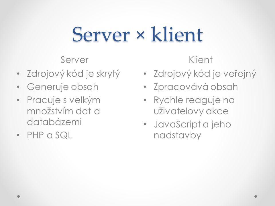 Server × klient ServerKlient • Zdrojový kód je skrytý • Generuje obsah • Pracuje s velkým množstvím dat a databázemi • PHP a SQL • Zdrojový kód je veř