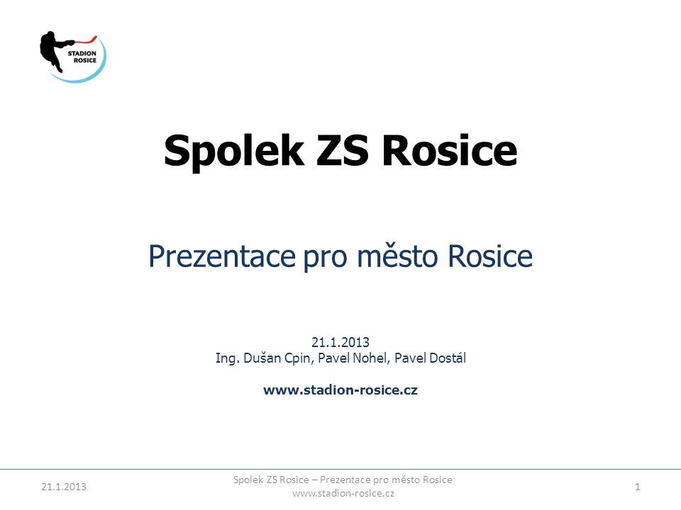 Spolek ZS Rosice Prezentace pro město Rosice 21.1.2013 Ing. Dušan Cpin, Pavel Nohel, Pavel Dostál www.stadion-rosice.cz 21.1.20131 Spolek ZS Rosice –