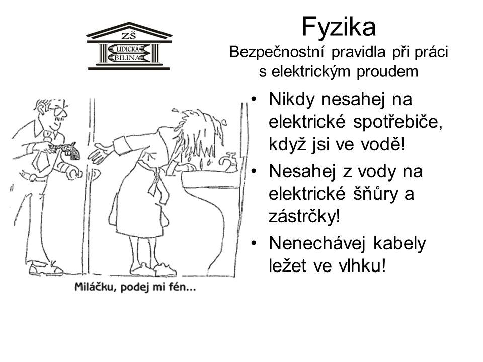 Fyzika Bezpečnostní pravidla při práci s elektrickým proudem •Nikdy nesahej na elektrické spotřebiče, když jsi ve vodě! •Nesahej z vody na elektrické