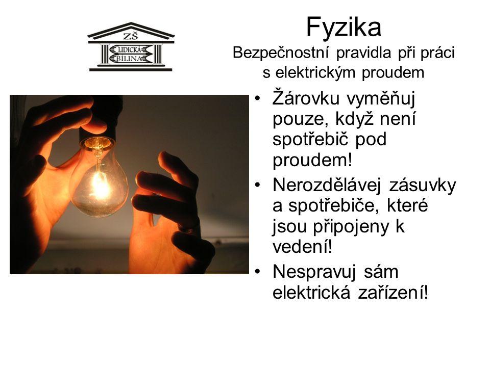 Fyzika Bezpečnostní pravidla při práci s elektrickým proudem •Žárovku vyměňuj pouze, když není spotřebič pod proudem! •Nerozdělávej zásuvky a spotřebi