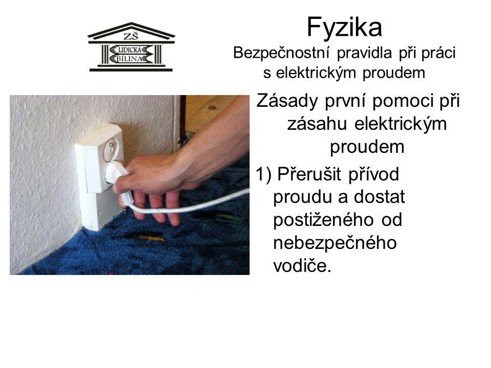 Fyzika Bezpečnostní pravidla při práci s elektrickým proudem Zásady první pomoci při zásahu elektrickým proudem 1) Přerušit přívod proudu a dostat pos