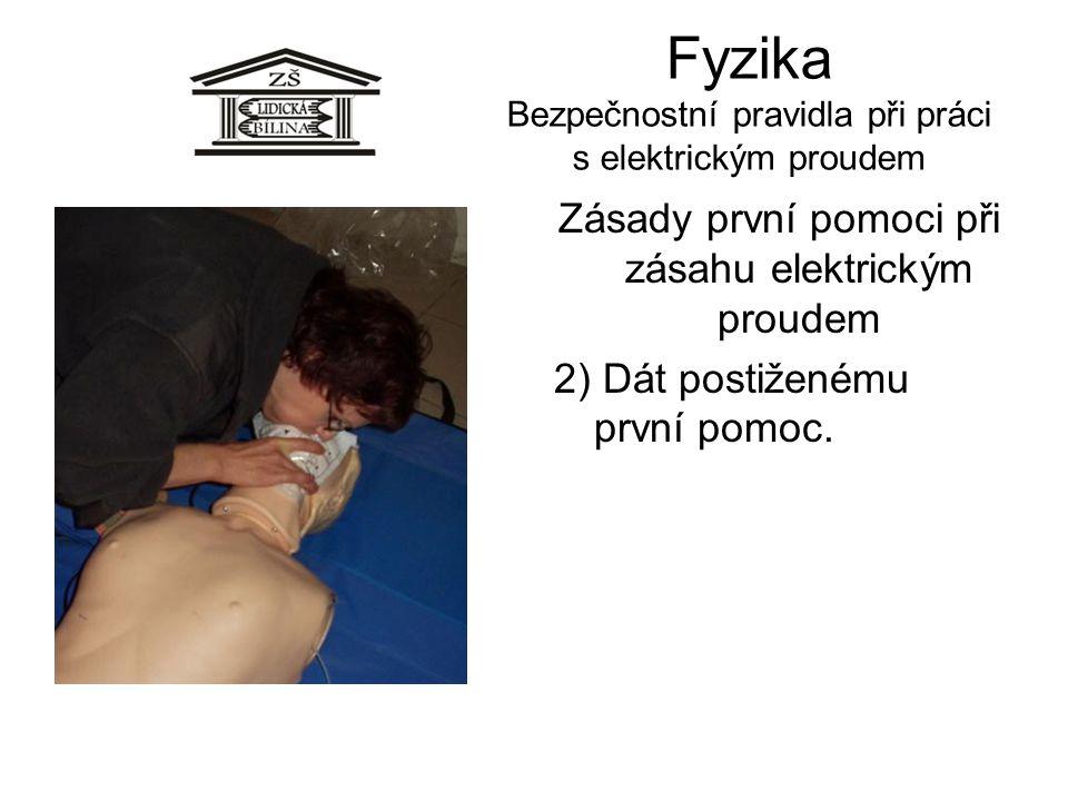 Fyzika Bezpečnostní pravidla při práci s elektrickým proudem Zásady první pomoci při zásahu elektrickým proudem 2) Dát postiženému první pomoc.