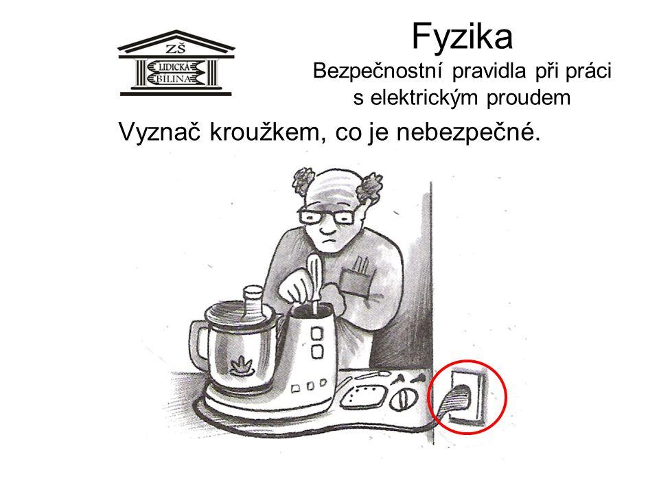 Fyzika Bezpečnostní pravidla při práci s elektrickým proudem Vyznač kroužkem, co je nebezpečné.