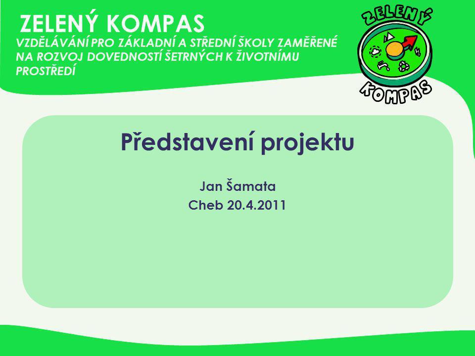 ZELENÝ KOMPAS Představení projektu Jan Šamata Cheb 20.4.2011 VZDĚLÁVÁNÍ PRO ZÁKLADNÍ A STŘEDNÍ ŠKOLY ZAMĚŘENÉ NA ROZVOJ DOVEDNOSTÍ ŠETRNÝCH K ŽIVOTNÍM