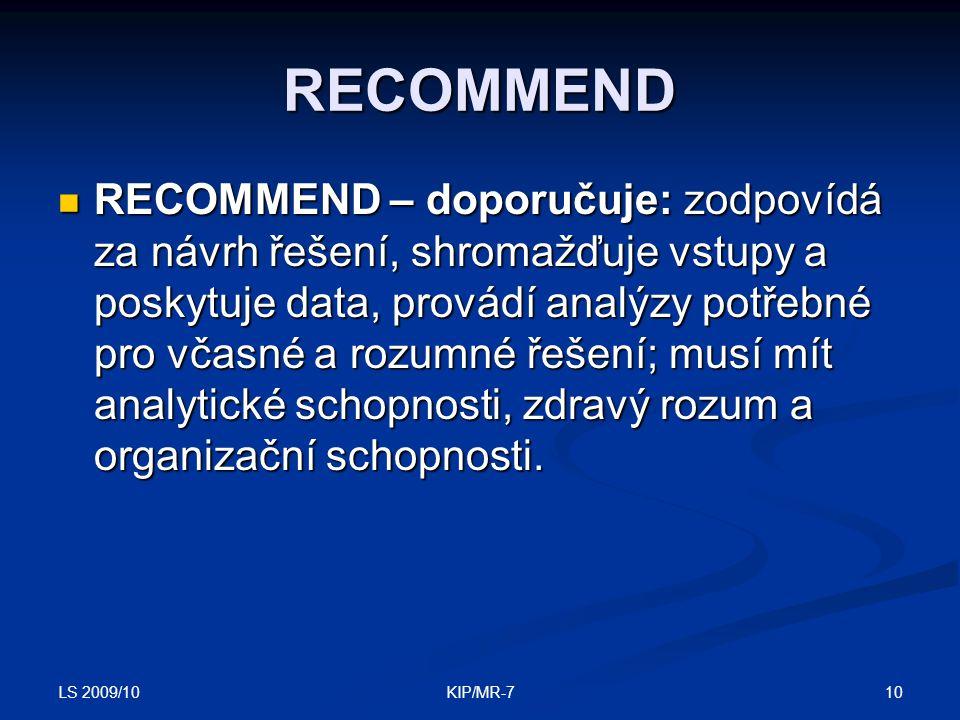 LS 2009/10 10KIP/MR-7 RECOMMEND  RECOMMEND – doporučuje: zodpovídá za návrh řešení, shromažďuje vstupy a poskytuje data, provádí analýzy potřebné pro včasné a rozumné řešení; musí mít analytické schopnosti, zdravý rozum a organizační schopnosti.