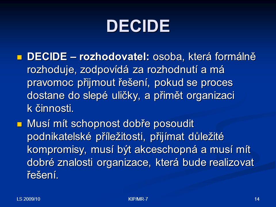 LS 2009/10 14KIP/MR-7 DECIDE  DECIDE – rozhodovatel: osoba, která formálně rozhoduje, zodpovídá za rozhodnutí a má pravomoc přijmout řešení, pokud se proces dostane do slepé uličky, a přimět organizaci k činnosti.