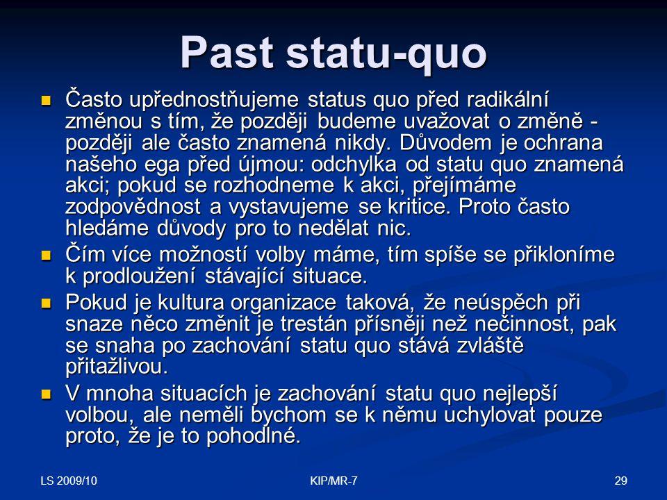 LS 2009/10 29KIP/MR-7 Past statu-quo  Často upřednostňujeme status quo před radikální změnou s tím, že později budeme uvažovat o změně - později ale často znamená nikdy.
