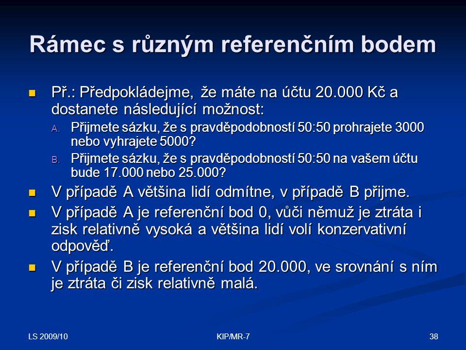 LS 2009/10 38KIP/MR-7 Rámec s různým referenčním bodem  Př.: Předpokládejme, že máte na účtu 20.000 Kč a dostanete následující možnost: A.
