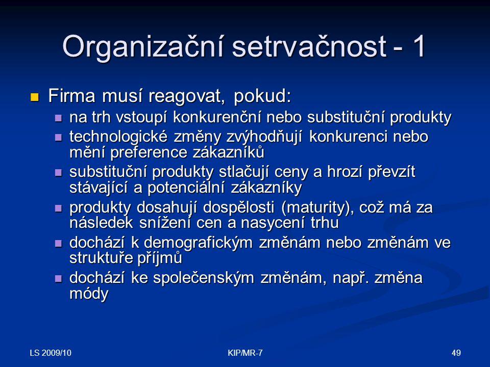 LS 2009/10 49KIP/MR-7 Organizační setrvačnost - 1  Firma musí reagovat, pokud:  na trh vstoupí konkurenční nebo substituční produkty  technologické změny zvýhodňují konkurenci nebo mění preference zákazníků  substituční produkty stlačují ceny a hrozí převzít stávající a potenciální zákazníky  produkty dosahují dospělosti (maturity), což má za následek snížení cen a nasycení trhu  dochází k demografickým změnám nebo změnám ve struktuře příjmů  dochází ke společenským změnám, např.