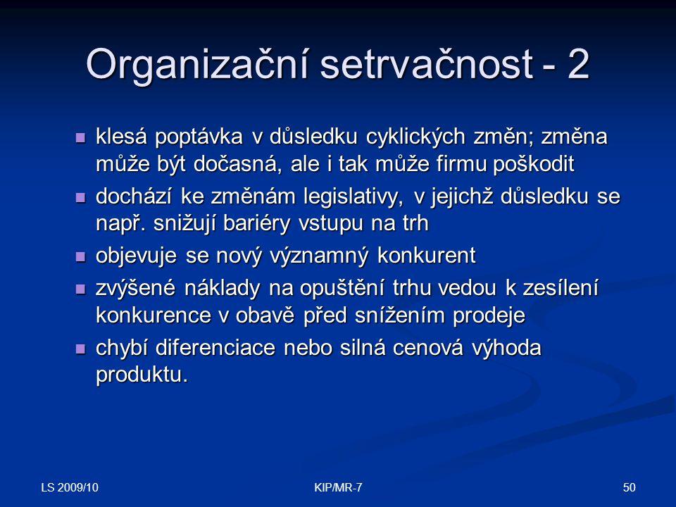LS 2009/10 50KIP/MR-7 Organizační setrvačnost - 2  klesá poptávka v důsledku cyklických změn; změna může být dočasná, ale i tak může firmu poškodit  dochází ke změnám legislativy, v jejichž důsledku se např.