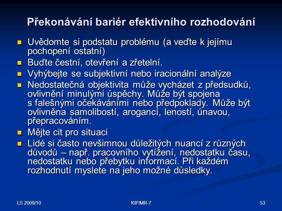 LS 2009/10 53KIP/MR-7 Překonávání bariér efektivního rozhodování  Uvědomte si podstatu problému (a veďte k jejímu pochopení ostatní)  Buďte čestní, otevření a zřetelní.