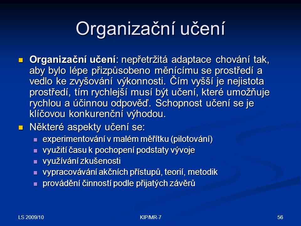 LS 2009/10 56KIP/MR-7 Organizační učení  Organizační učení: nepřetržitá adaptace chování tak, aby bylo lépe přizpůsobeno měnícímu se prostředí a vedlo ke zvyšování výkonnosti.