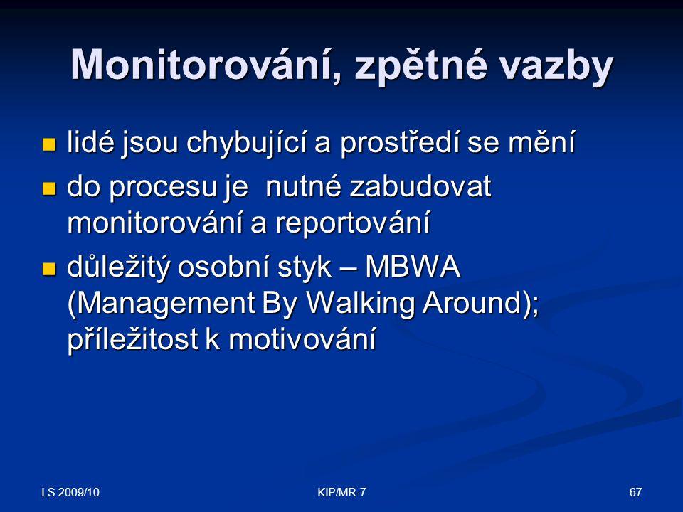 LS 2009/10 67KIP/MR-7 Monitorování, zpětné vazby  lidé jsou chybující a prostředí se mění  do procesu je nutné zabudovat monitorování a reportování  důležitý osobní styk – MBWA (Management By Walking Around); příležitost k motivování