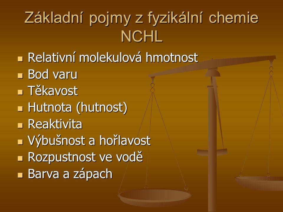 Základní pojmy z fyzikální chemie NCHL  Relativní molekulová hmotnost  Bod varu  Těkavost  Hutnota (hutnost)  Reaktivita  Výbušnost a hořlavost  Rozpustnost ve vodě  Barva a zápach