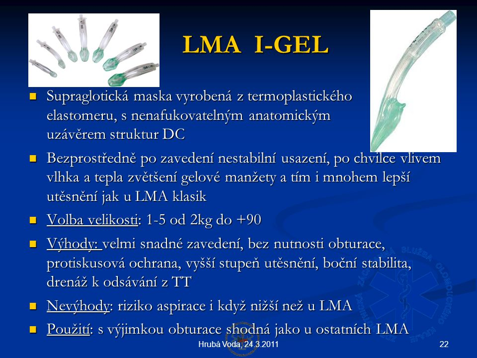 22Hrubá Voda, 24.3.2011 LMA I-GEL LMA I-GEL  Supraglotická maska vyrobená z termoplastického elastomeru, s nenafukovatelným anatomickým uzávěrem stru