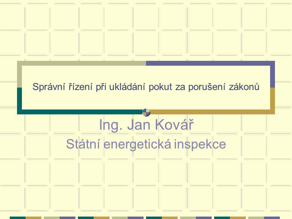 Správní řízení při ukládání pokut za porušení zákonů Ing. Jan Kovář Státní energetická inspekce