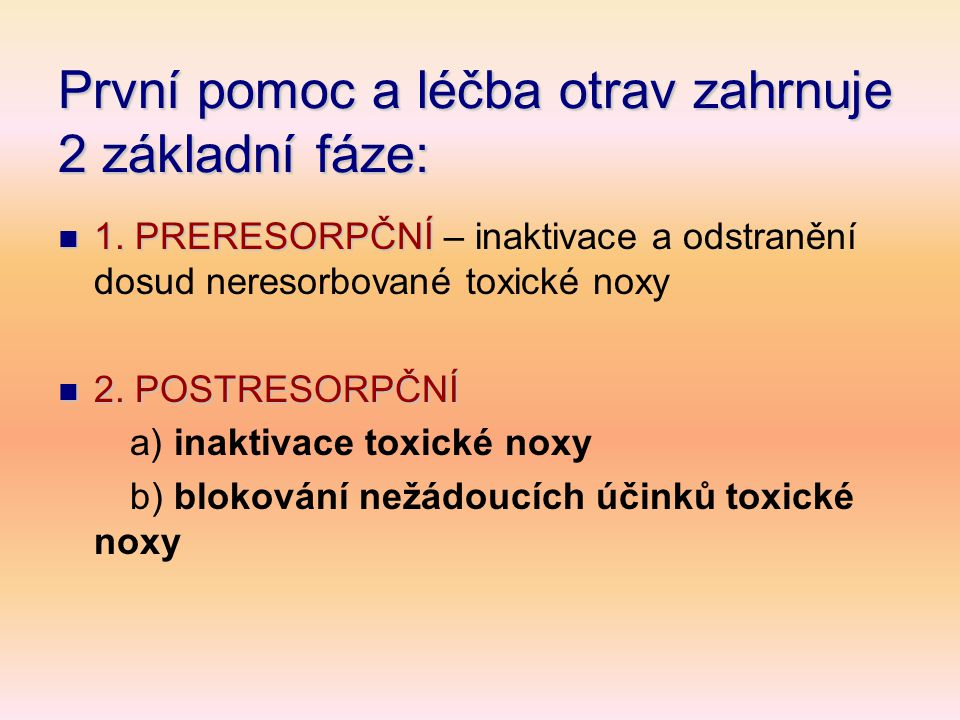 První pomoc a léčba otrav zahrnuje 2 základní fáze:  1. PRERESORPČNÍ  1. PRERESORPČNÍ – inaktivace a odstranění dosud neresorbované toxické noxy  2