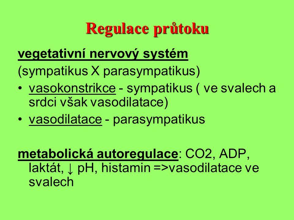 Regulace průtoku vegetativní nervový systém (sympatikus X parasympatikus) •vasokonstrikce - sympatikus ( ve svalech a srdci však vasodilatace) •vasodilatace - parasympatikus metabolická autoregulace: CO2, ADP, laktát, ↓ pH, histamin =>vasodilatace ve svalech
