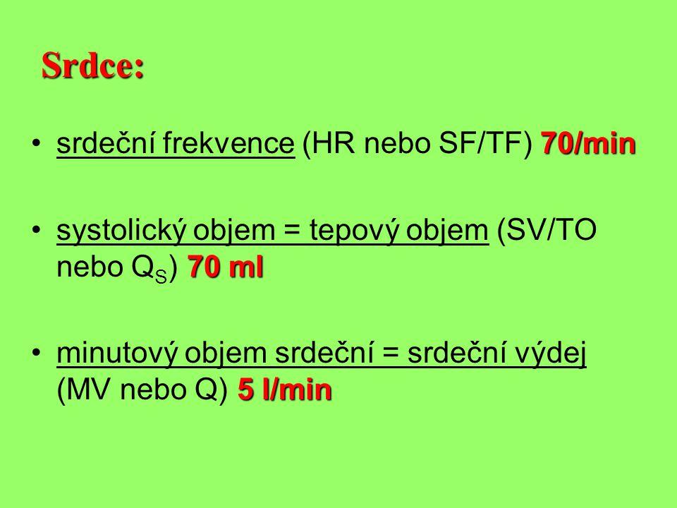 Srdce: 70/min •srdeční frekvence (HR nebo SF/TF) 70/min 70 ml •systolický objem = tepový objem (SV/TO nebo Q S ) 70 ml 5 l/min •minutový objem srdeční = srdeční výdej (MV nebo Q) 5 l/min