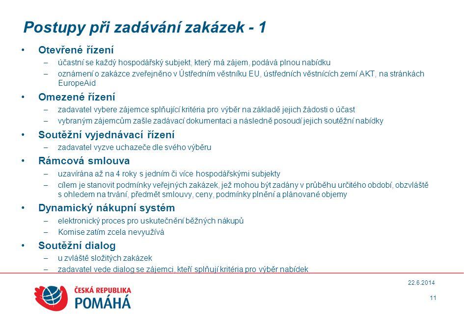 Postupy při zadávání zakázek - 1 •Otevřené řízení –účastní se každý hospodářský subjekt, který má zájem, podává plnou nabídku –oznámení o zakázce zveřejněno v Ústředním věstníku EU, ústředních věstnících zemí AKT, na stránkách EuropeAid •Omezené řízení –zadavatel vybere zájemce splňující kritéria pro výběr na základě jejich žádosti o účast –vybraným zájemcům zašle zadávací dokumentaci a následně posoudí jejich soutěžní nabídky •Soutěžní vyjednávací řízení –zadavatel vyzve uchazeče dle svého výběru •Rámcová smlouva –uzavírána až na 4 roky s jedním či více hospodářskými subjekty –cílem je stanovit podmínky veřejných zakázek, jež mohou být zadány v průběhu určitého období, obzvláště s ohledem na trvání, předmět smlouvy, ceny, podmínky plnění a plánované objemy •Dynamický nákupní systém –elektronický proces pro uskutečnění běžných nákupů –Komise zatím zcela nevyužívá •Soutěžní dialog –u zvláště složitých zakázek –zadavatel vede dialog se zájemci, kteří splňují kritéria pro výběr nabídek 11 22.6.2014