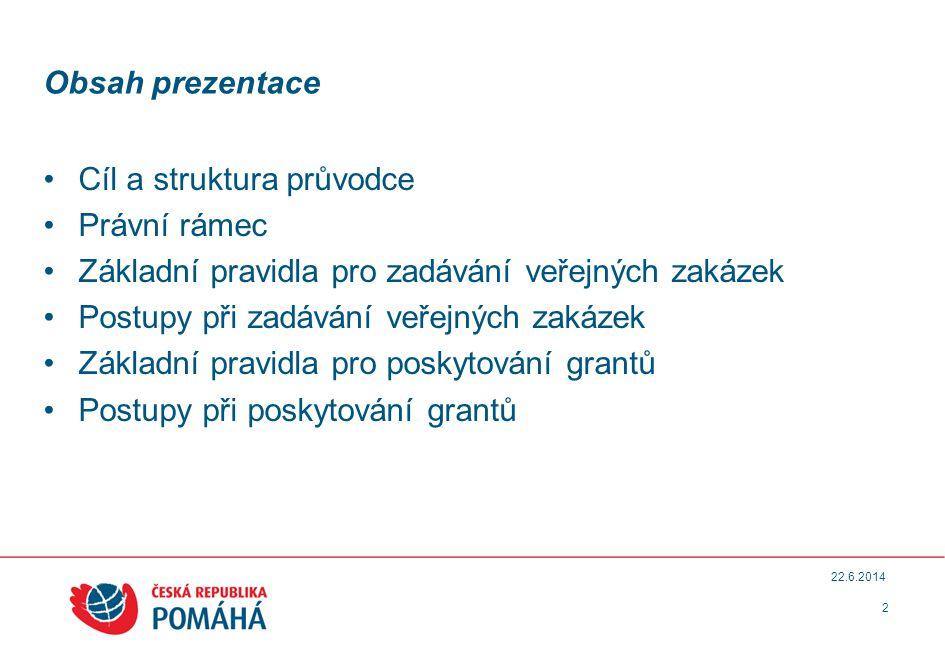 2 22.6.2014 Obsah prezentace •Cíl a struktura průvodce •Právní rámec •Základní pravidla pro zadávání veřejných zakázek •Postupy při zadávání veřejných zakázek •Základní pravidla pro poskytování grantů •Postupy při poskytování grantů