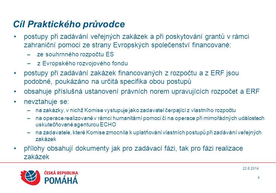 Cíl Praktického průvodce •postupy při zadávání veřejných zakázek a při poskytování grantů v rámci zahraniční pomoci ze strany Evropských společenství financované: – ze souhrnného rozpočtu ES – z Evropského rozvojového fondu •postupy při zadávání zakázek financovaných z rozpočtu a z ERF jsou podobné, poukázáno na určitá specifika obou postupů •obsahuje příslušná ustanovení právních norem upravujících rozpočet a ERF •nevztahuje se: –na zakázky, v nichž Komise vystupuje jako zadavatel čerpající z vlastního rozpočtu –na operace realizované v rámci humanitární pomoci či na operace při mimořádných událostech uskutečňované agenturou ECHO –na zadavatele, které Komise zmocnila k uplatňování vlastních postupů při zadávání veřejných zakázek •přílohy obsahují dokumenty jak pro zadávací fázi, tak pro fázi realizace zakázek 4 22.6.2014