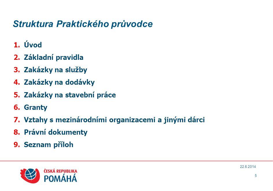 Struktura Praktického průvodce 1.Úvod 2.Základní pravidla 3.Zakázky na služby 4.Zakázky na dodávky 5.Zakázky na stavební práce 6.Granty 7.Vztahy s mezinárodními organizacemi a jinými dárci 8.Právní dokumenty 9.Seznam příloh 5 22.6.2014