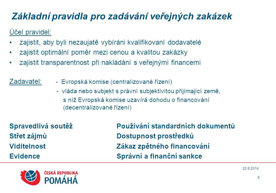 Základní pravidla pro zadávání veřejných zakázek Účel pravidel: •zajistit, aby byli nezaujatě vybíráni kvalifikovaní dodavatelé •zajistit optimální poměr mezi cenou a kvalitou zakázky •zajistit transparentnost při nakládání s veřejnými financemi Zadavatel: - Evropská komise (centralizované řízení) - vláda nebo subjekt s právní subjektivitou přijímající země, s níž Evropská komise uzavírá dohodu o financování (decentralizované řízení) Spravedlivá soutěžPoužívání standardních dokumentů Střet zájmůDostupnost prostředků ViditelnostZákaz zpětného financování EvidenceSprávní a finanční sankce 8 22.6.2014