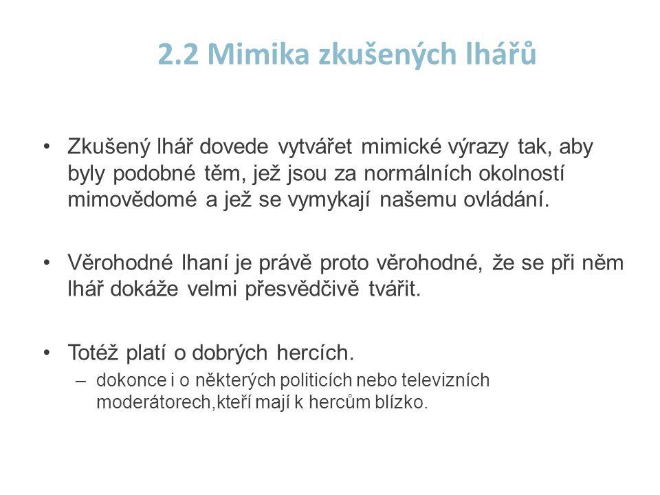 2.2 Mimika zkušených lhářů •Zkušený lhář dovede vytvářet mimické výrazy tak, aby byly podobné těm, jež jsou za normálních okolností mimovědomé a jež s