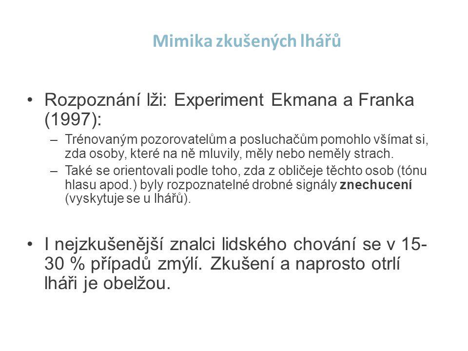 Mimika zkušených lhářů •Rozpoznání lži: Experiment Ekmana a Franka (1997): –Trénovaným pozorovatelům a posluchačům pomohlo všímat si, zda osoby, které na ně mluvily, měly nebo neměly strach.