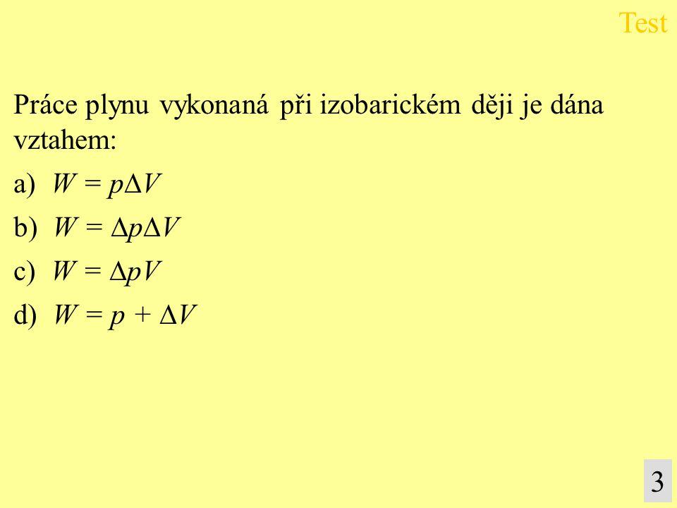 Práce plynu vykonaná při izobarickém ději je dána vztahem: a) W = p  V b) W =  p  V c) W =  pV d) W = p +  V Test 3