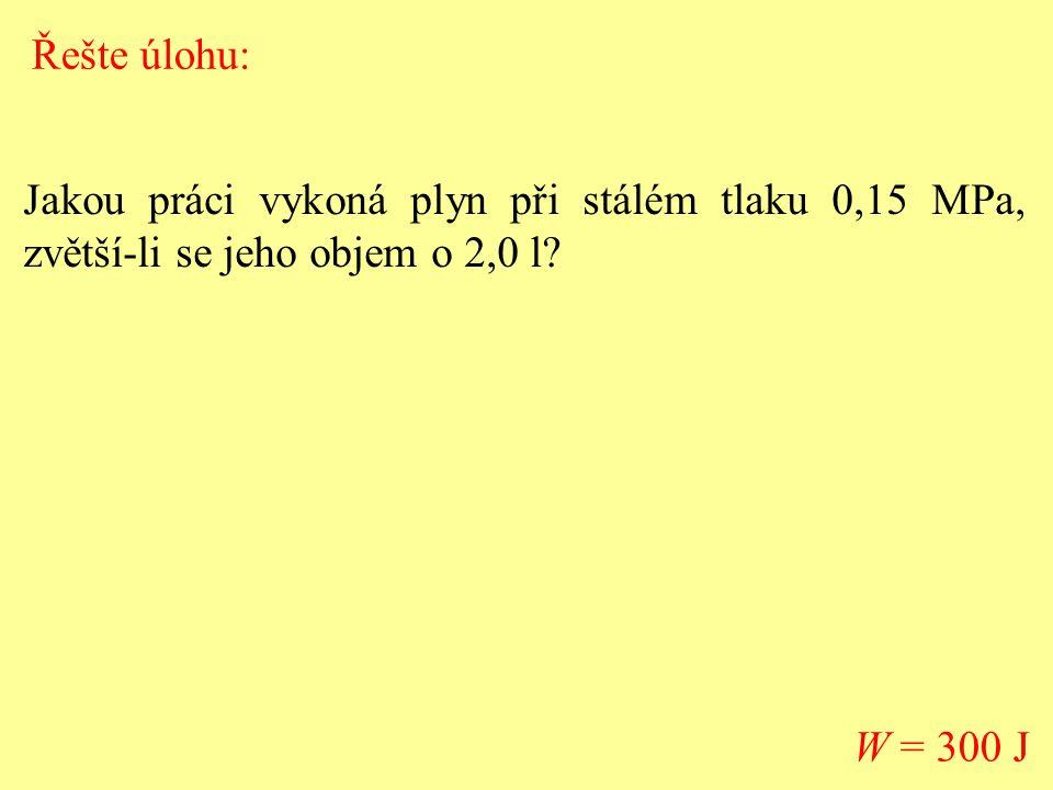 Jakou práci vykoná plyn při stálém tlaku 0,15 MPa, zvětší-li se jeho objem o 2,0 l? W = 300 J Řešte úlohu: