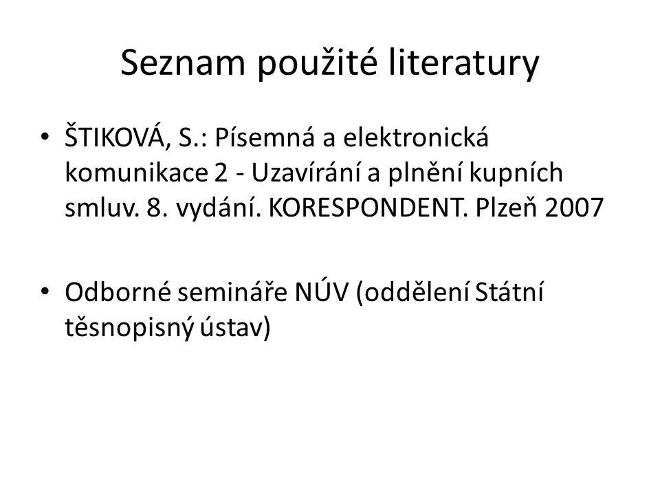 Seznam použité literatury • ŠTIKOVÁ, S.: Písemná a elektronická komunikace 2 - Uzavírání a plnění kupních smluv. 8. vydání. KORESPONDENT. Plzeň 2007 •
