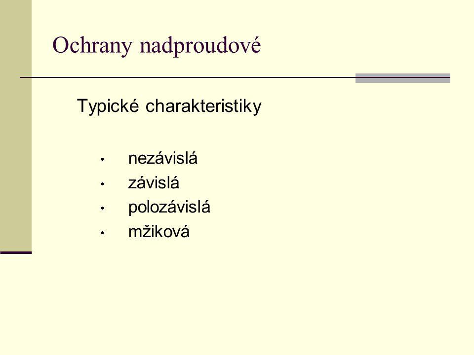 Ochrany nadproudové Typické charakteristiky • nezávislá • závislá • polozávislá • mžiková