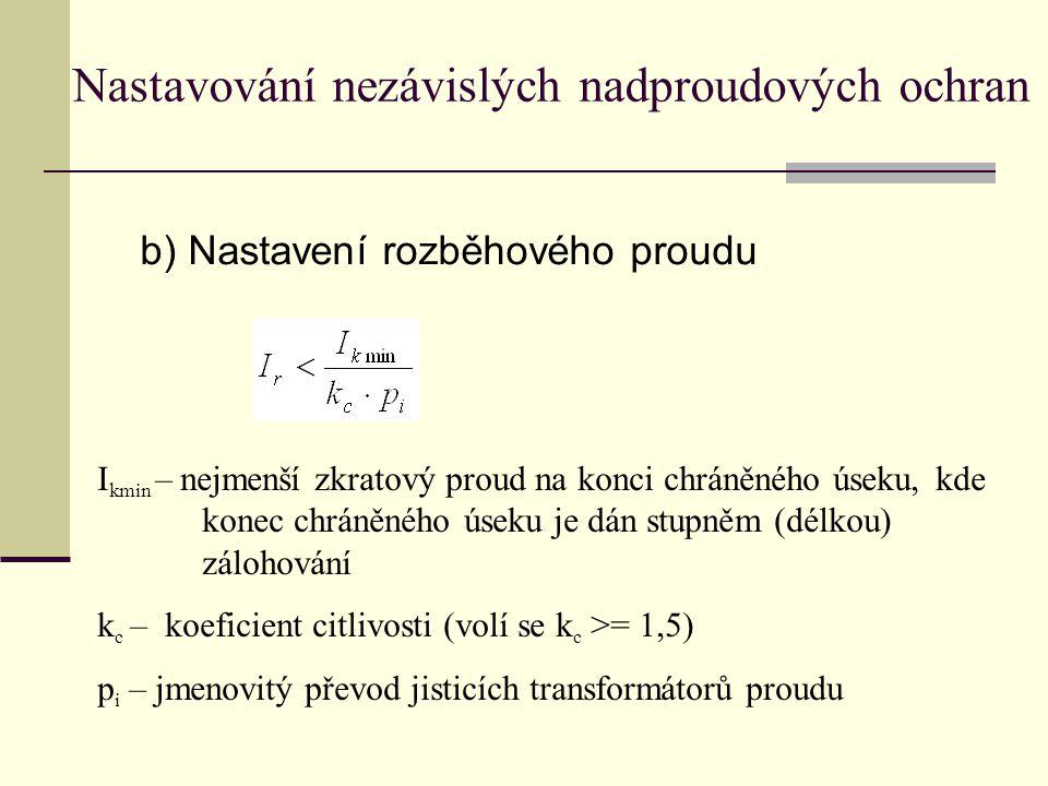 b) Nastavení rozběhového proudu Nastavování nezávislých nadproudových ochran I kmin – nejmenší zkratový proud na konci chráněného úseku, kde konec chráněného úseku je dán stupněm (délkou) zálohování k c – koeficient citlivosti (volí se k c >= 1,5) p i – jmenovitý převod jisticích transformátorů proudu