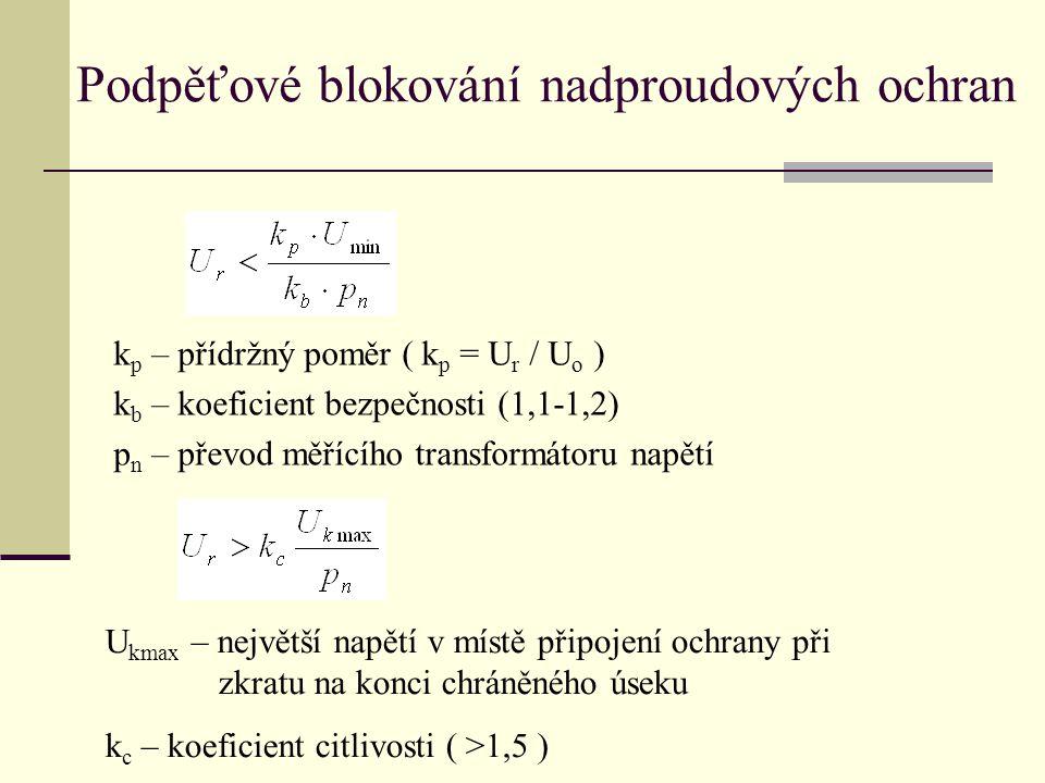k p – přídržný poměr ( k p = U r / U o ) k b – koeficient bezpečnosti (1,1-1,2) p n – převod měřícího transformátoru napětí Podpěťové blokování nadproudových ochran U kmax – největší napětí v místě připojení ochrany při zkratu na konci chráněného úseku k c – koeficient citlivosti ( >1,5 )