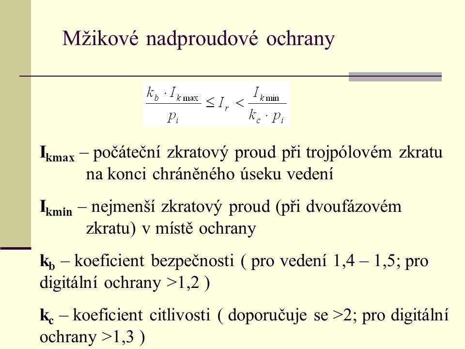Mžikové nadproudové ochrany I kmax – počáteční zkratový proud při trojpólovém zkratu na konci chráněného úseku vedení I kmin – nejmenší zkratový proud (při dvoufázovém zkratu) v místě ochrany k b – koeficient bezpečnosti ( pro vedení 1,4 – 1,5; pro digitální ochrany >1,2 ) k c – koeficient citlivosti ( doporučuje se >2; pro digitální ochrany >1,3 )