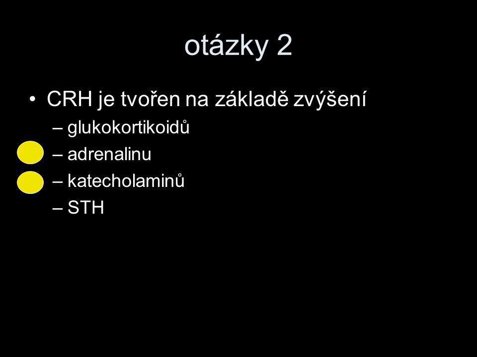 otázky 2 •CRH je tvořen na základě zvýšení –glukokortikoidů –adrenalinu –katecholaminů –STH