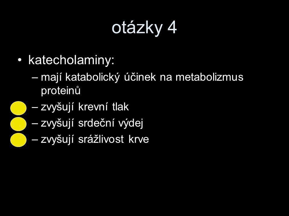 otázky 4 •katecholaminy: –mají katabolický účinek na metabolizmus proteinů –zvyšují krevní tlak –zvyšují srdeční výdej –zvyšují srážlivost krve