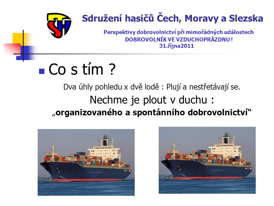 Sdružení hasičů Čech, Moravy a Slezska Perspektivy dobrovolnictví při mimořádných událostech DOBROVOLNÍK VE VZDUCHOPRÁZDNU ! 31.října2011  Co s tím ?