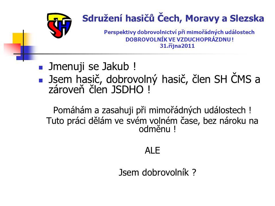 Sdružení hasičů Čech, Moravy a Slezska Perspektivy dobrovolnictví při mimořádných událostech DOBROVOLNÍK VE VZDUCHOPRÁZDNU ! 31.října2011  Jmenuji se