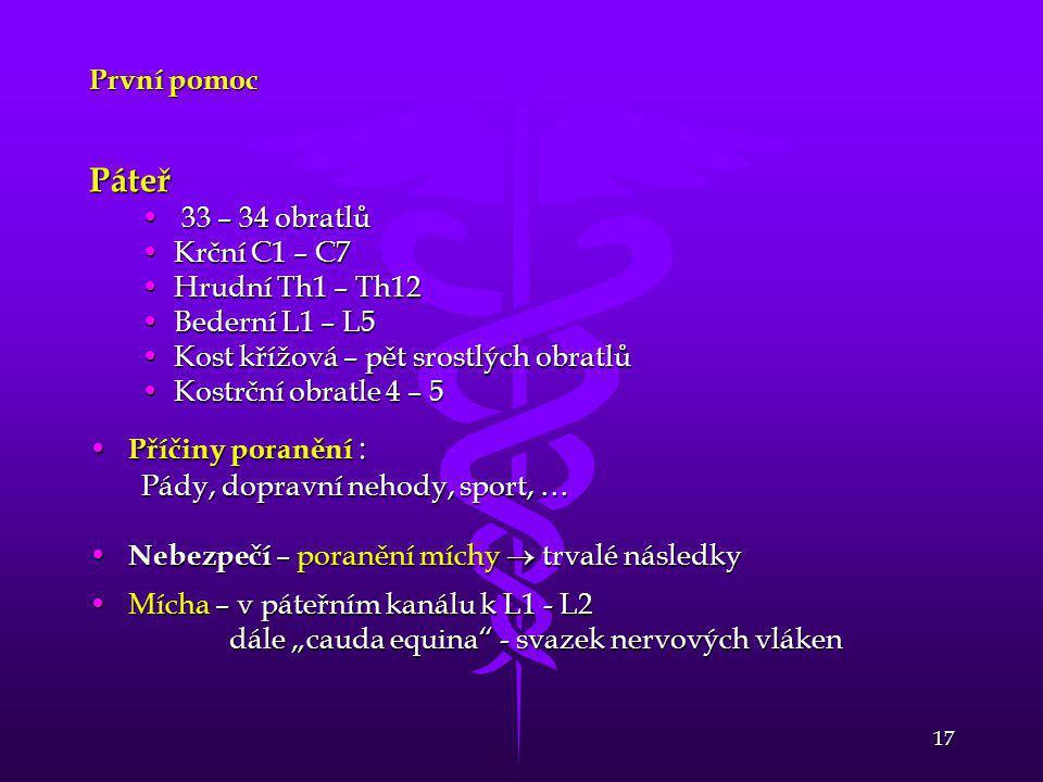 17 První pomoc Páteř • 33 – 34 obratlů •Krční C1 – C7 •Hrudní Th1 – Th12 •Bederní L1 – L5 •Kost křížová – pět srostlých obratlů •Kostrční obratle 4 –