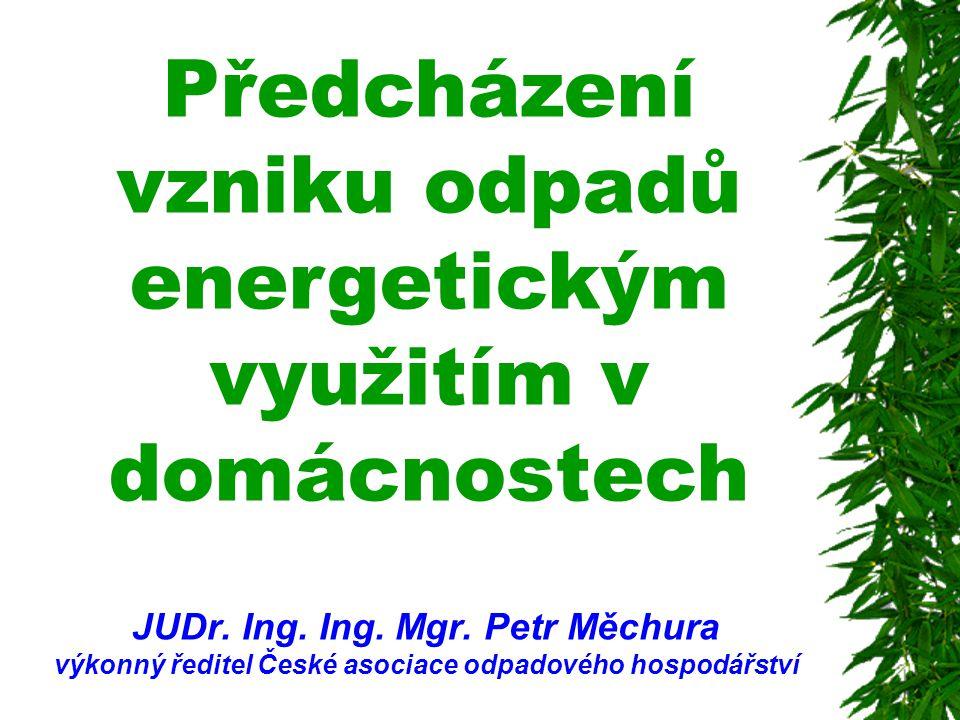 Předcházení vzniku odpadů energetickým využitím v domácnostech JUDr. Ing. Ing. Mgr. Petr Měchura výkonný ředitel České asociace odpadového hospodářstv