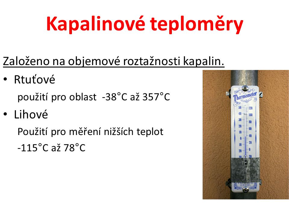 Kapalinové teploměry Založeno na objemové roztažnosti kapalin. • Rtuťové použití pro oblast -38°C až 357°C • Lihové Použití pro měření nižších teplot