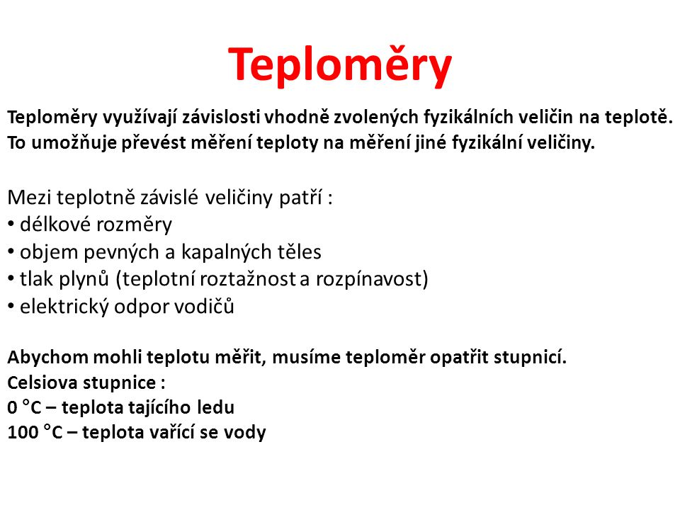 Teploměry Teploměry využívají závislosti vhodně zvolených fyzikálních veličin na teplotě. To umožňuje převést měření teploty na měření jiné fyzikální