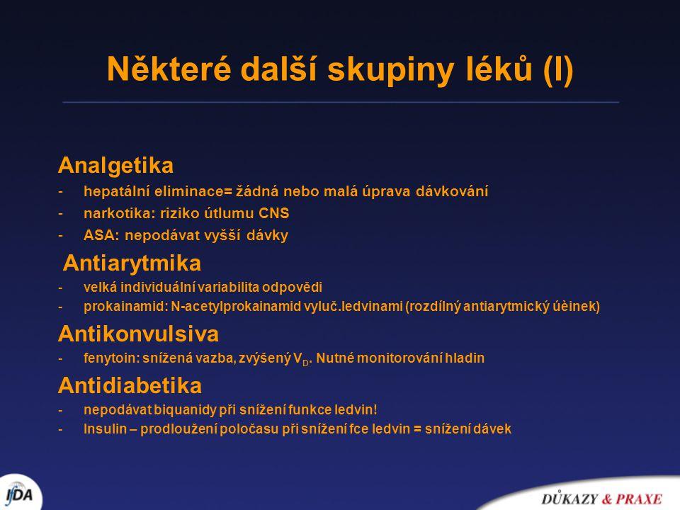 Některé další skupiny léků (I) Analgetika -hepatální eliminace= žádná nebo malá úprava dávkování -narkotika: riziko útlumu CNS -ASA: nepodávat vyšší dávky Antiarytmika -velká individuální variabilita odpovědi -prokainamid: N-acetylprokainamid vyluč.ledvinami (rozdílný antiarytmický úèinek) Antikonvulsiva -fenytoin: snížená vazba, zvýšený V D.
